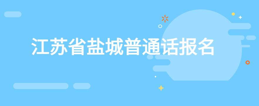 2021年第四期江苏省盐城普通话考试时间、报名时间、流程-技能提升网