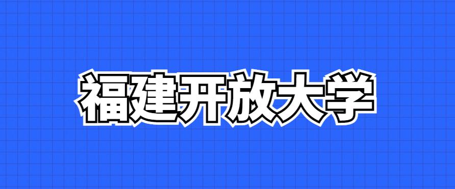 2021年秋季福建开放大学招生简章、招生专业、学费-技能提升网