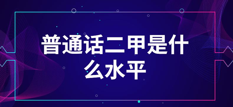 普通话二甲是什么水平-技能提升网